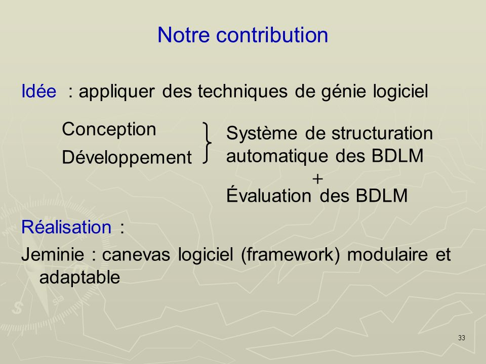 33 Notre contribution Idée : appliquer des techniques de génie logiciel Réalisation : Jeminie : canevas logiciel (framework) modulaire et adaptable Conception Développement Système de structuration automatique des BDLM Évaluation des BDLM +