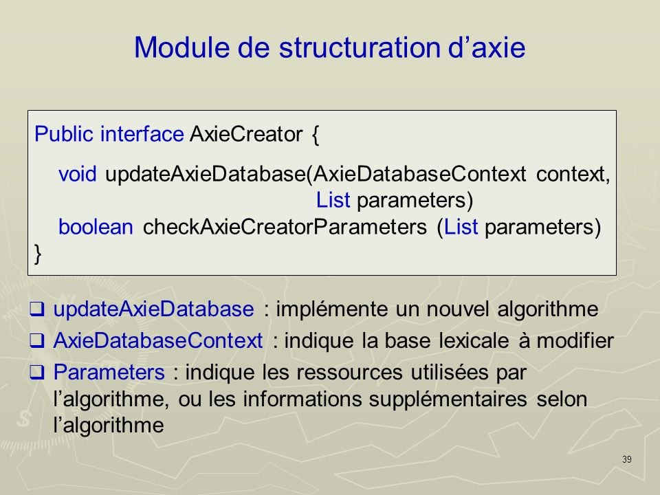 39 Module de structuration daxie Public interface AxieCreator { void updateAxieDatabase(AxieDatabaseContext context, List parameters) boolean checkAxieCreatorParameters (List parameters) } updateAxieDatabase : implémente un nouvel algorithme AxieDatabaseContext : indique la base lexicale à modifier Parameters : indique les ressources utilisées par lalgorithme, ou les informations supplémentaires selon lalgorithme