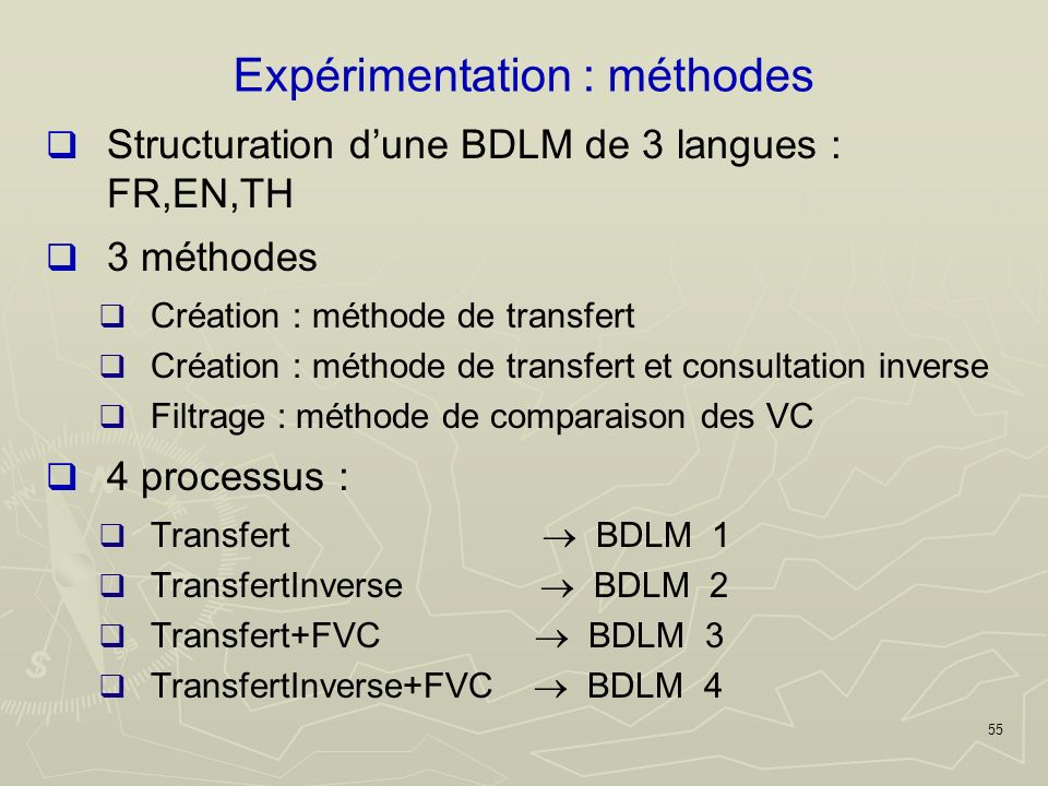 55 Expérimentation : méthodes Structuration dune BDLM de 3 langues : FR,EN,TH 3 méthodes Création : méthode de transfert Création : méthode de transfert et consultation inverse Filtrage : méthode de comparaison des VC 4 processus : Transfert BDLM 1 TransfertInverse BDLM 2 Transfert+FVC BDLM 3 TransfertInverse+FVC BDLM 4