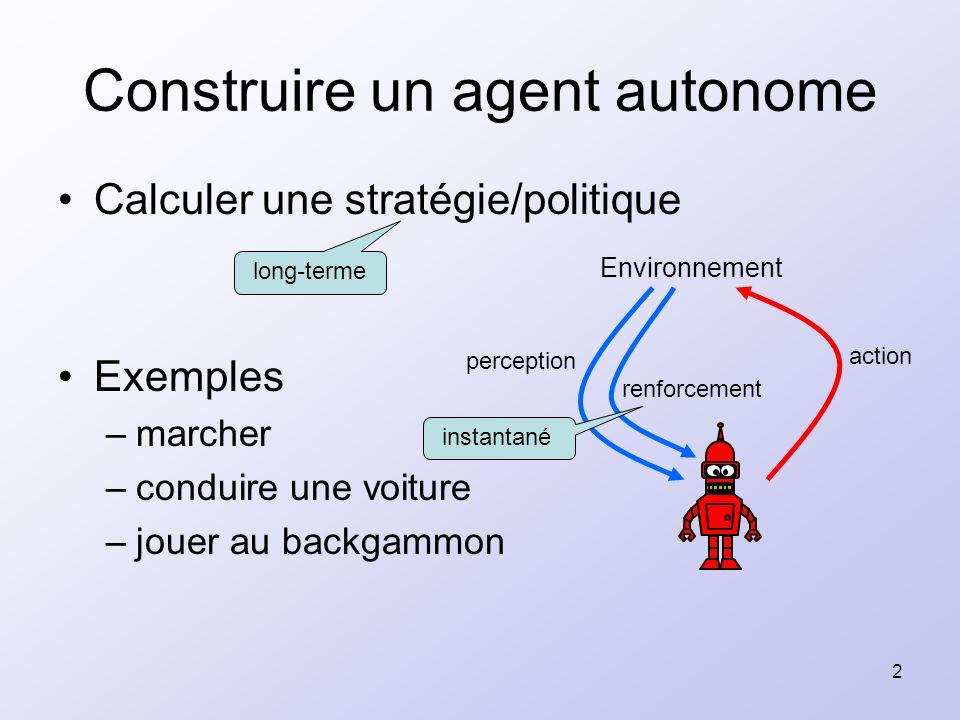 2 Construire un agent autonome Calculer une stratégie/politique Exemples –marcher –conduire une voiture –jouer au backgammon Environnement perception