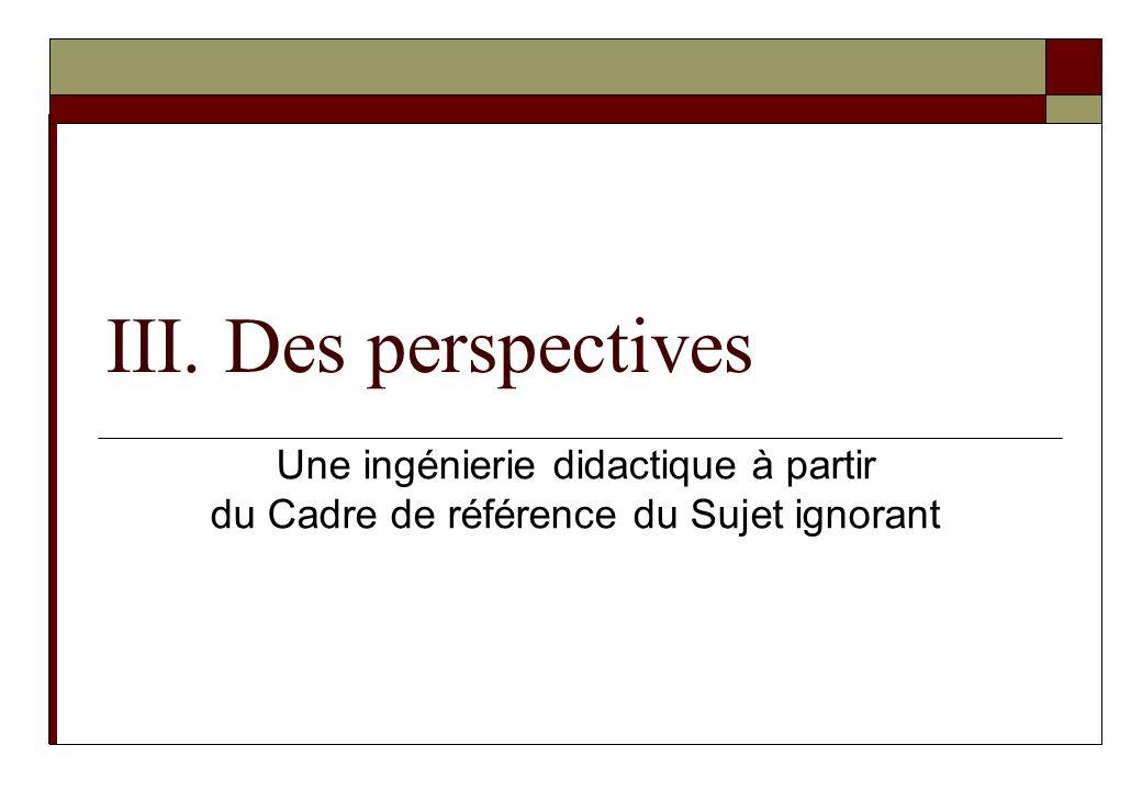 III. Des perspectives Une ingénierie didactique à partir du Cadre de référence du Sujet ignorant