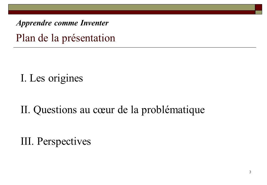 3 Plan de la présentation I. Les origines II. Questions au cœur de la problématique III. Perspectives Apprendre comme Inventer