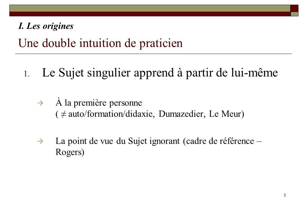 5 Une double intuition de praticien 1. Le Sujet singulier apprend à partir de lui-même À la première personne ( auto/formation/didaxie, Dumazedier, Le