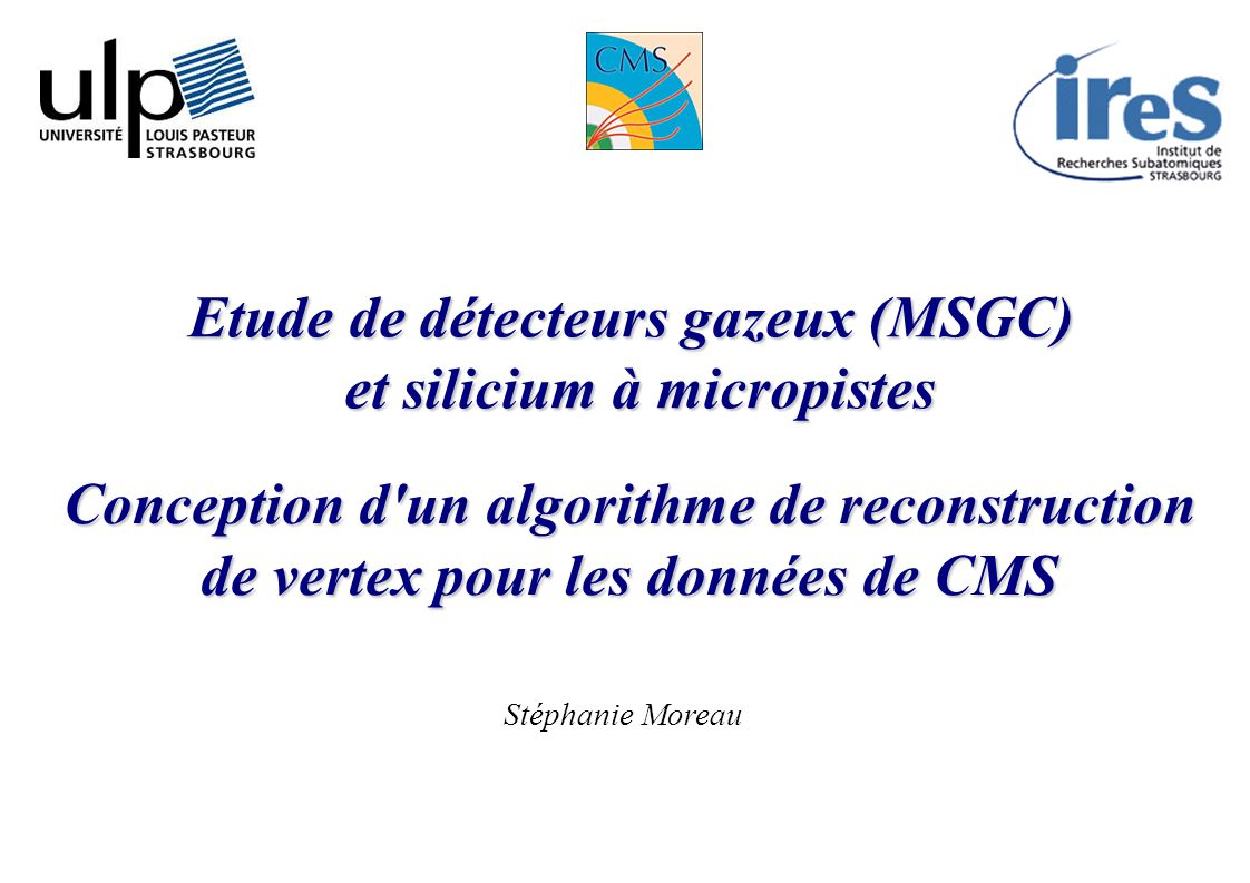 1 Conception d'un algorithme de reconstruction de vertex pour les données de CMS Etude de détecteurs gazeux (MSGC) et silicium à micropistes Stéphanie