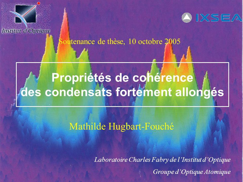 Propriétés de cohérence des condensats fortement allongés Mathilde Hugbart-Fouché Laboratoire Charles Fabry de lInstitut dOptique Groupe dOptique Atom