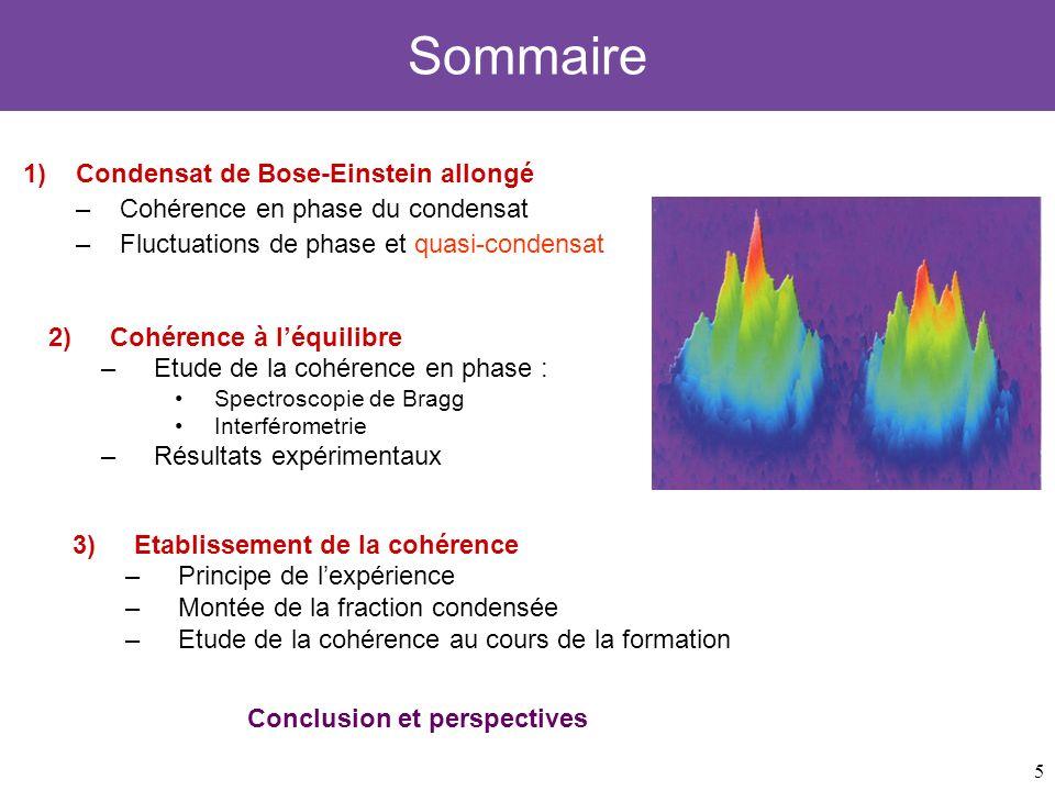6 Sommaire 1)Condensat de Bose-Einstein allongé –Cohérence en phase du condensat –Fluctuations de phase et quasi-condensat 3)Etablissement de la cohérence –Principe de lexpérience –Montée de la fraction condensée –Etude de la cohérence au cours de la formation 2)Cohérence à léquilibre –Etude de la cohérence en phase : Spectroscopie de Bragg Interférometrie –Résultats expérimentaux Conclusion et perspectives