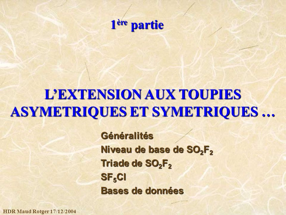 HDR Maud Rotger 17/12/2004 LEXTENSION AUX TOUPIES ASYMETRIQUES ET SYMETRIQUES … 1 ère partie Généralités Niveau de base de SO 2 F 2 Triade de SO 2 F 2