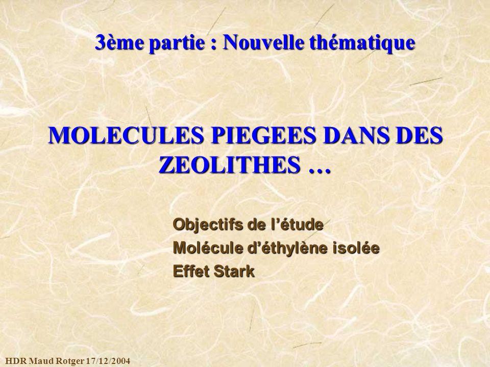 HDR Maud Rotger 17/12/2004 MOLECULES PIEGEES DANS DES ZEOLITHES … 3ème partie : Nouvelle thématique Objectifs de létude Molécule déthylène isolée Effe