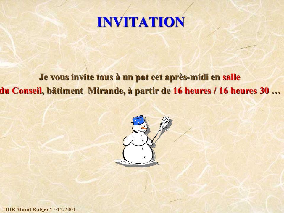 HDR Maud Rotger 17/12/2004 INVITATION Je vous invite tous à un pot cet après-midi en salle du Conseil, bâtiment Mirande, à partir de 16 heures / 16 he