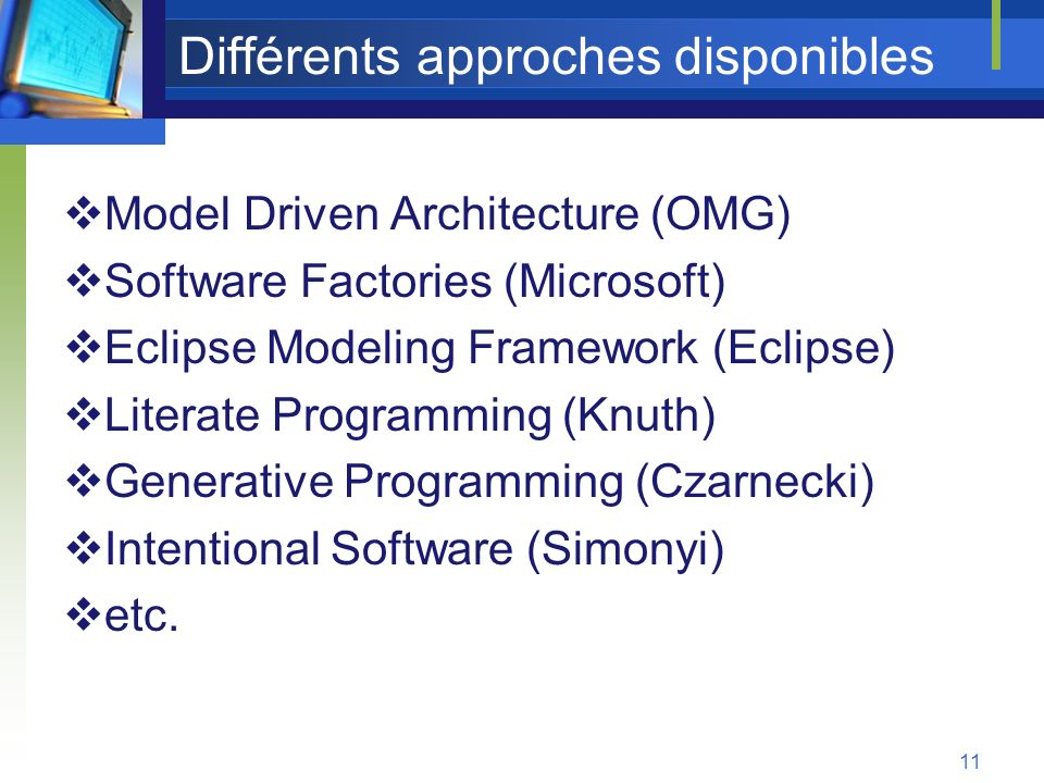 11 Différents approches disponibles Model Driven Architecture (OMG) Software Factories (Microsoft) Eclipse Modeling Framework (Eclipse) Literate Progr