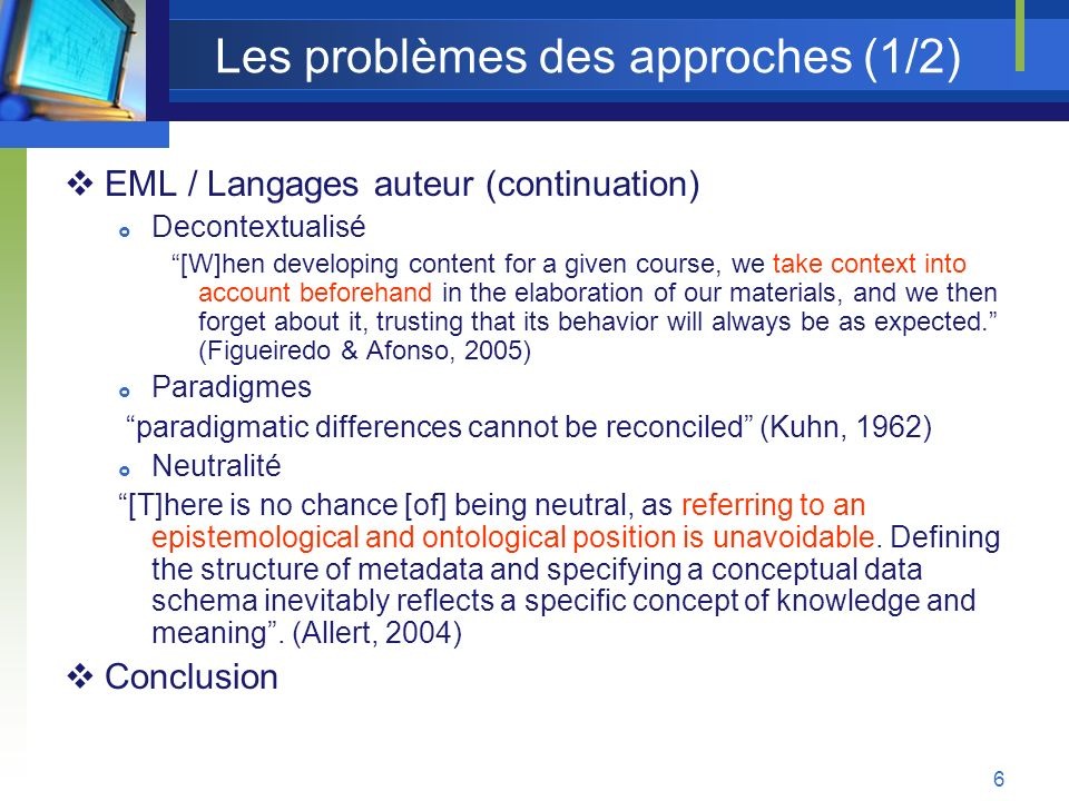6 Les problèmes des approches (1/2) EML / Langages auteur (continuation) Decontextualisé [W]hen developing content for a given course, we take context