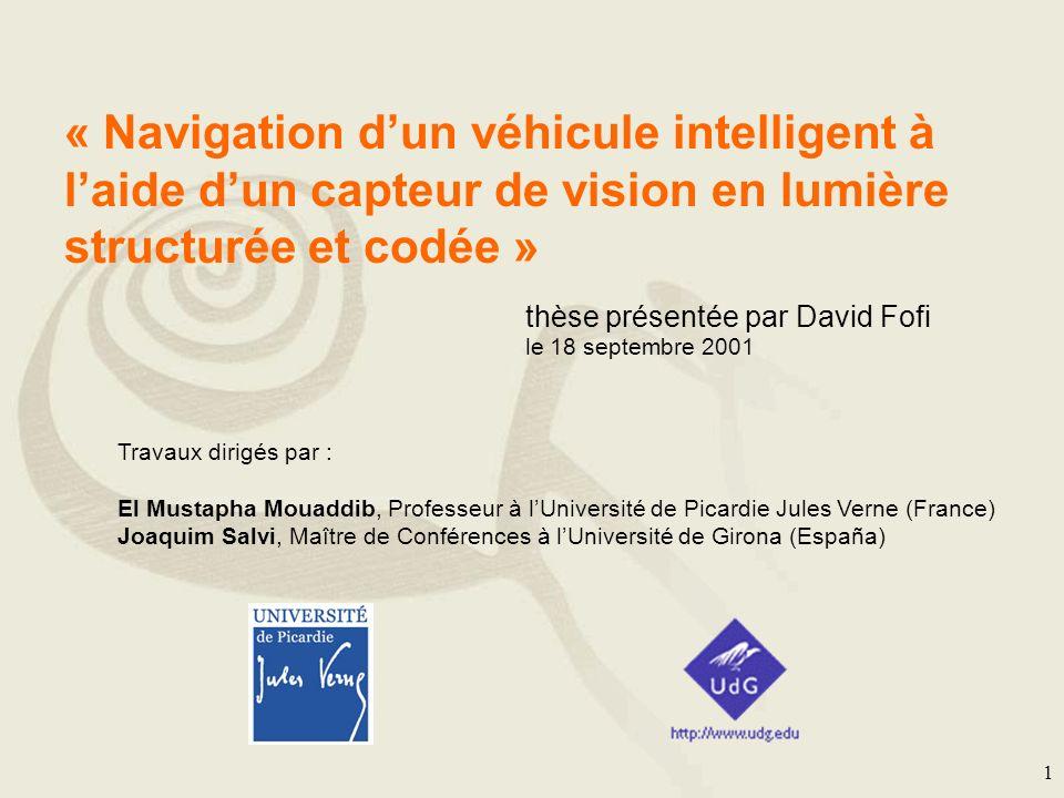 1 « Navigation dun véhicule intelligent à laide dun capteur de vision en lumière structurée et codée » thèse présentée par David Fofi le 18 septembre