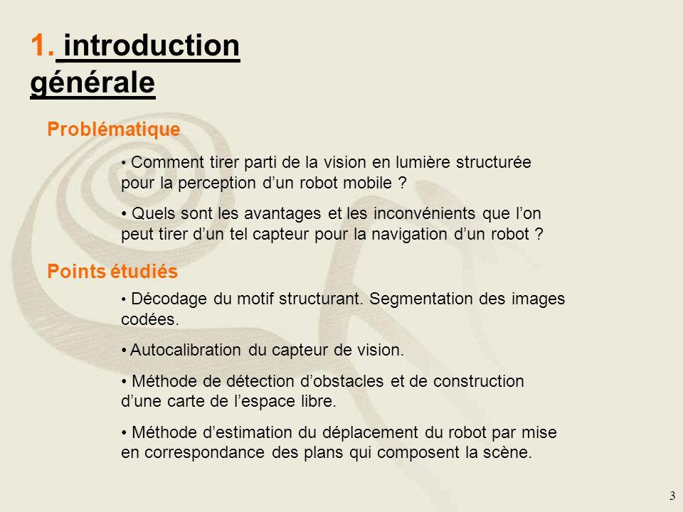 3 1. introduction générale Problématique Comment tirer parti de la vision en lumière structurée pour la perception dun robot mobile ? Quels sont les a