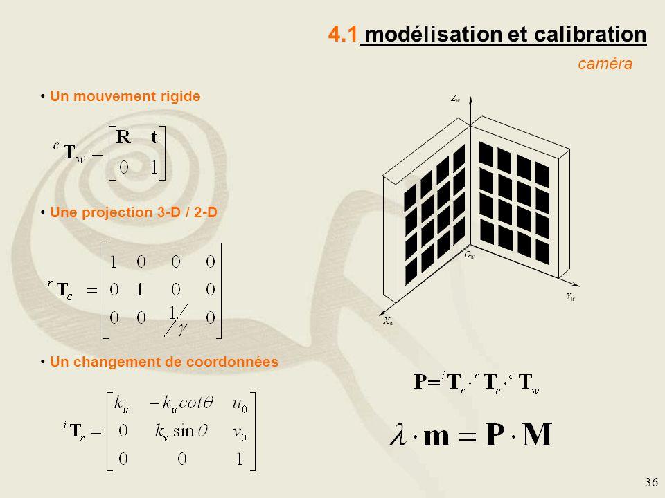 36 4.1 modélisation et calibration caméra YwYw XwXw ZwZw OwOw Un mouvement rigide Une projection 3-D / 2-D Un changement de coordonnées