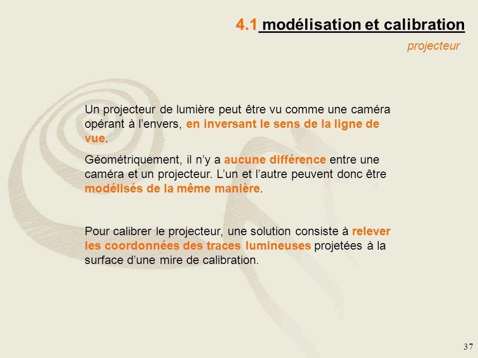 37 4.1 modélisation et calibration projecteur Un projecteur de lumière peut être vu comme une caméra opérant à lenvers, en inversant le sens de la lig
