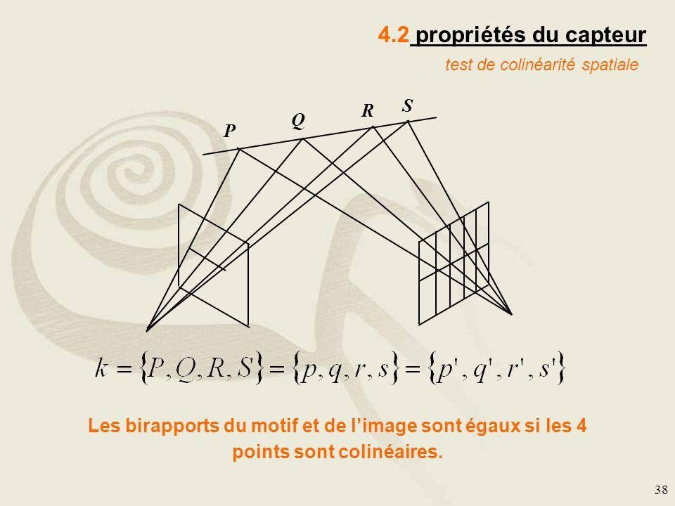 38 4.2 propriétés du capteur test de colinéarité spatiale S R Q P Les birapports du motif et de limage sont égaux si les 4 points sont colinéaires.