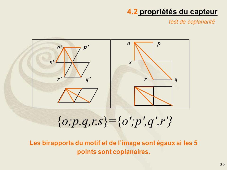 39 4.2 propriétés du capteur test de coplanarité p o'p' q'r' s' o qr s {o;p,q,r,s}={o';p',q',r'} Les birapports du motif et de limage sont égaux si le