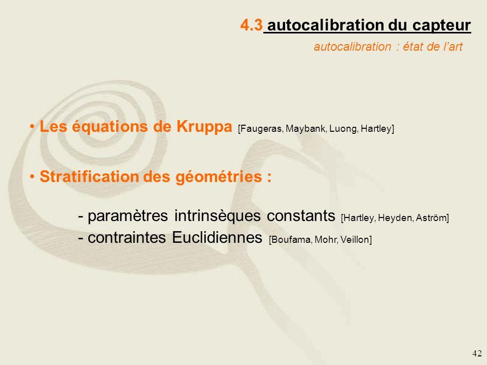 42 4.3 autocalibration du capteur autocalibration : état de lart Les équations de Kruppa [Faugeras, Maybank, Luong, Hartley] Stratification des géomét
