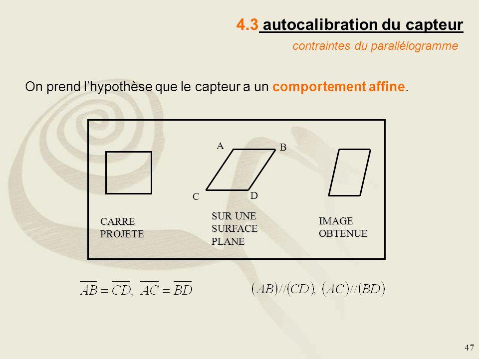 47 4.3 autocalibration du capteur contraintes du parallélogramme CARRE PROJETE SUR UNE SURFACE PLANE IMAGE OBTENUE A B C D On prend lhypothèse que le