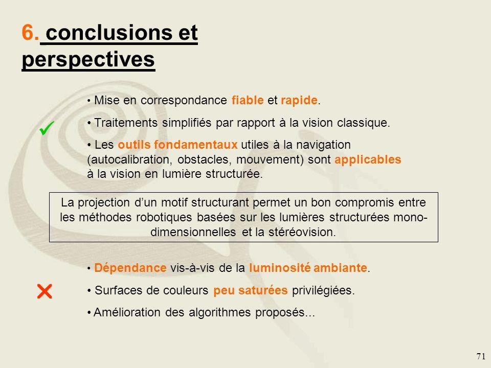 71 6. conclusions et perspectives Mise en correspondance fiable et rapide. Traitements simplifiés par rapport à la vision classique. Les outils fondam