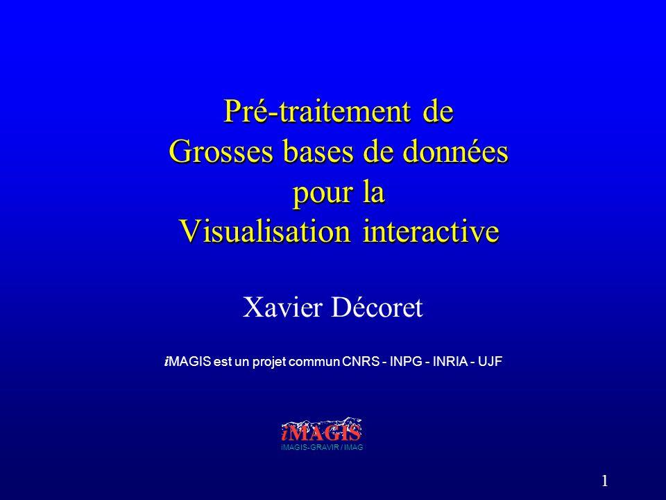1 Pré-traitement de Grosses bases de données pour la Visualisation interactive Xavier Décoret iMAGIS-GRAVIR / IMAG i MAGIS est un projet commun CNRS - INPG - INRIA - UJF