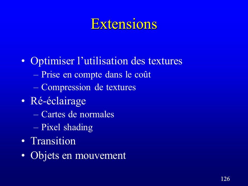 126 Extensions Optimiser lutilisation des textures –Prise en compte dans le coût –Compression de textures Ré-éclairage –Cartes de normales –Pixel shading Transition Objets en mouvement