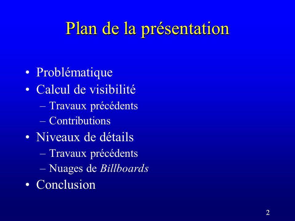 2 Plan de la présentation Problématique Calcul de visibilité –Travaux précédents –Contributions Niveaux de détails –Travaux précédents –Nuages de Billboards Conclusion