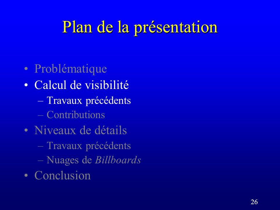 26 Plan de la présentation Problématique Calcul de visibilité –Travaux précédents –Contributions Niveaux de détails –Travaux précédents –Nuages de Billboards Conclusion