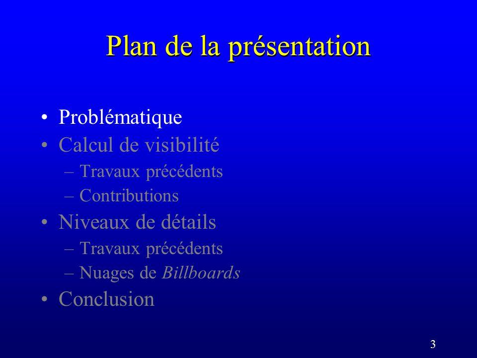 3 Plan de la présentation Problématique Calcul de visibilité –Travaux précédents –Contributions Niveaux de détails –Travaux précédents –Nuages de Billboards Conclusion