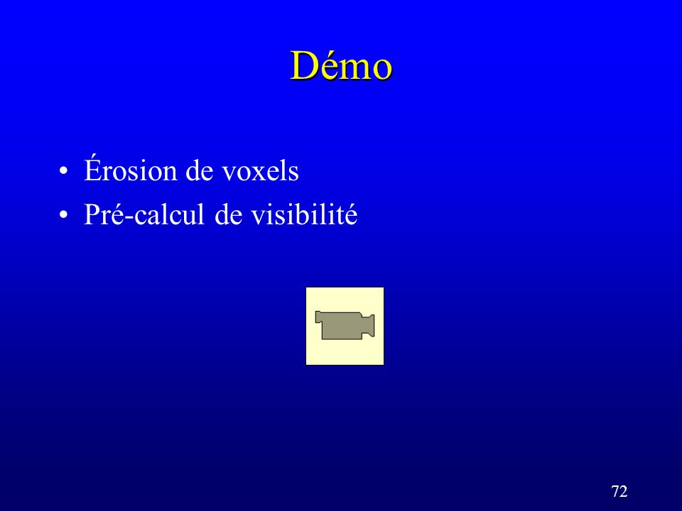 72 Démo Érosion de voxels Pré-calcul de visibilité