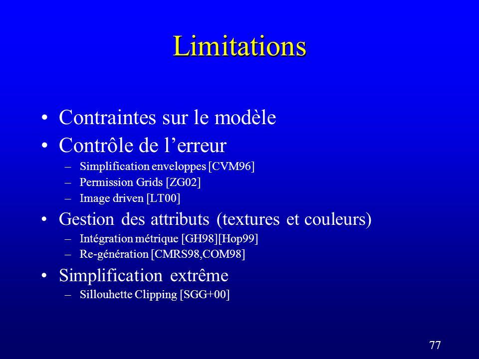 77 Limitations Contraintes sur le modèle Contrôle de lerreur –Simplification enveloppes [CVM96] –Permission Grids [ZG02] –Image driven [LT00] Gestion des attributs (textures et couleurs) –Intégration métrique [GH98][Hop99] –Re-génération [CMRS98,COM98] Simplification extrême –Sillouhette Clipping [SGG+00]