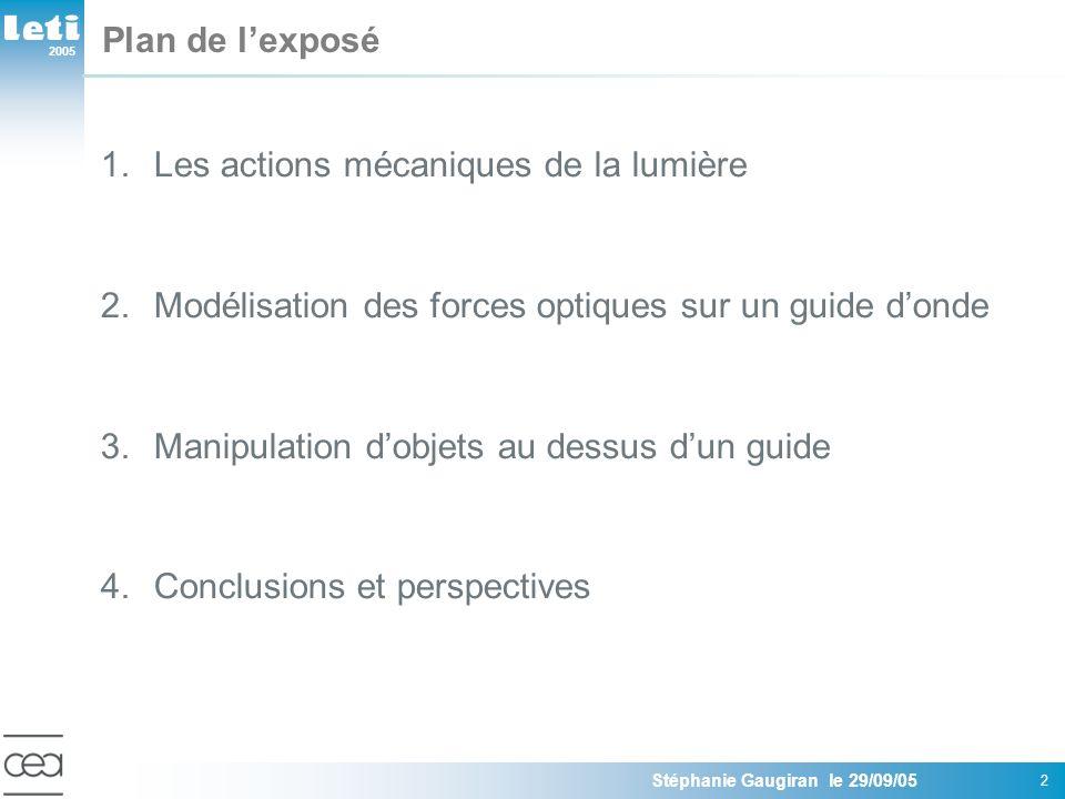 2005 Stéphanie Gaugiran le 29/09/05 13 Plan de lexposé 1.Les actions mécaniques de la lumière 2.Modélisation des forces optiques sur un guide donde Modèle dipolaire: évaluation des paramètres clé Modèle numérique sur des particules de Mie 3.Manipulation dobjets au dessus dun guide 5.Conclusions et perspectives