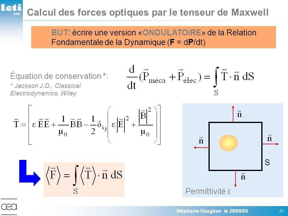 2005 Stéphanie Gaugiran le 29/09/05 21 Calcul des forces optiques par le tenseur de Maxwell BUT: écrire une version «ONDULATOIRE» de la Relation Fondamentale de la Dynamique (F = dP/dt) Équation de conservation *: * Jackson J.D., Classical Electrodynamics, Wiley S Permittivité ε