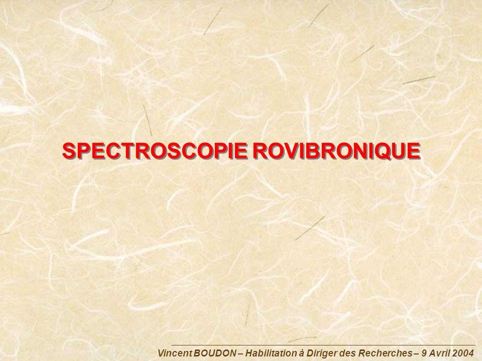 Vincent BOUDON – Habilitation à Diriger des Recherches – 9 Avril 2004 SPECTROSCOPIE ROVIBRONIQUE