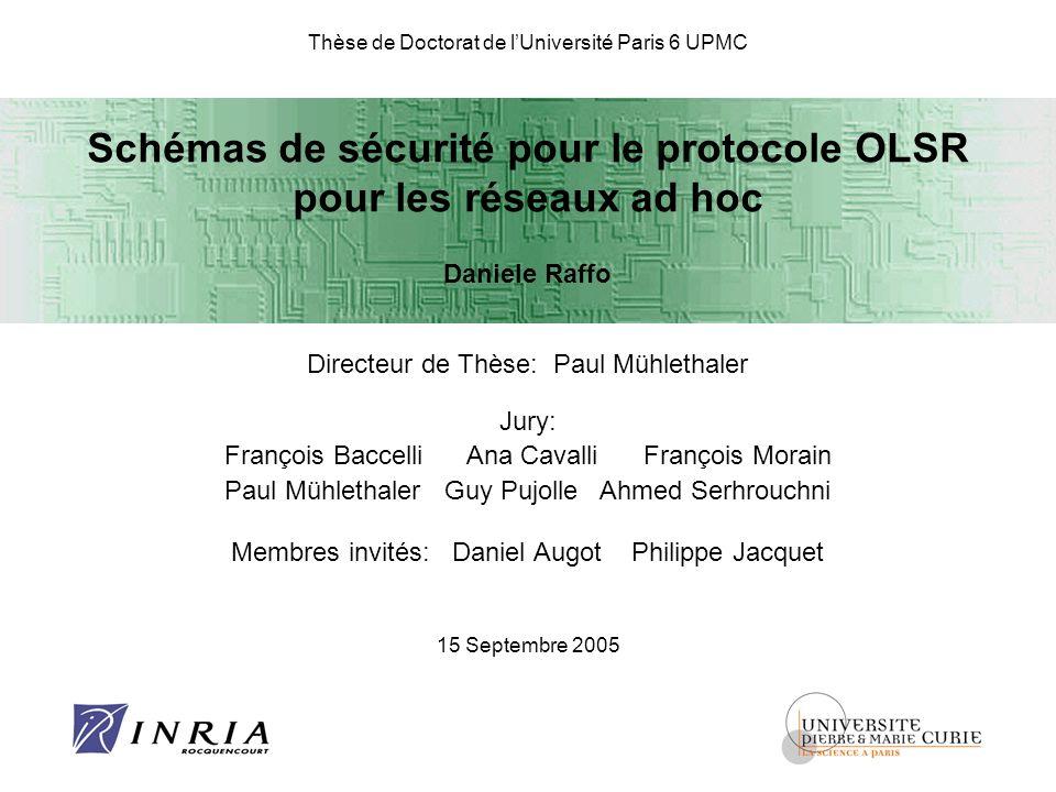 Thèse de Doctorat de lUniversité Paris 6 UPMC Schémas de sécurité pour le protocole OLSR pour les réseaux ad hoc Daniele Raffo Directeur de Thèse: Pau