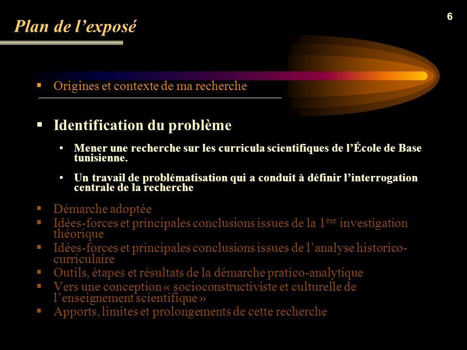 6 Plan de lexposé Origines et contexte de ma recherche Identification du problème Mener une recherche sur les curricula scientifiques de lÉcole de Base tunisienne.
