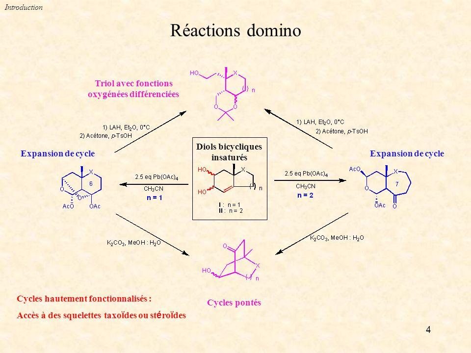 4 Réactions domino Introduction Cycles hautement fonctionnalisés : Accès à des squelettes taxo ï des ou st é ro ï des Expansion de cycle Diols bicycliques insaturés Cycles pontés Triol avec fonctions oxygénées différenciées