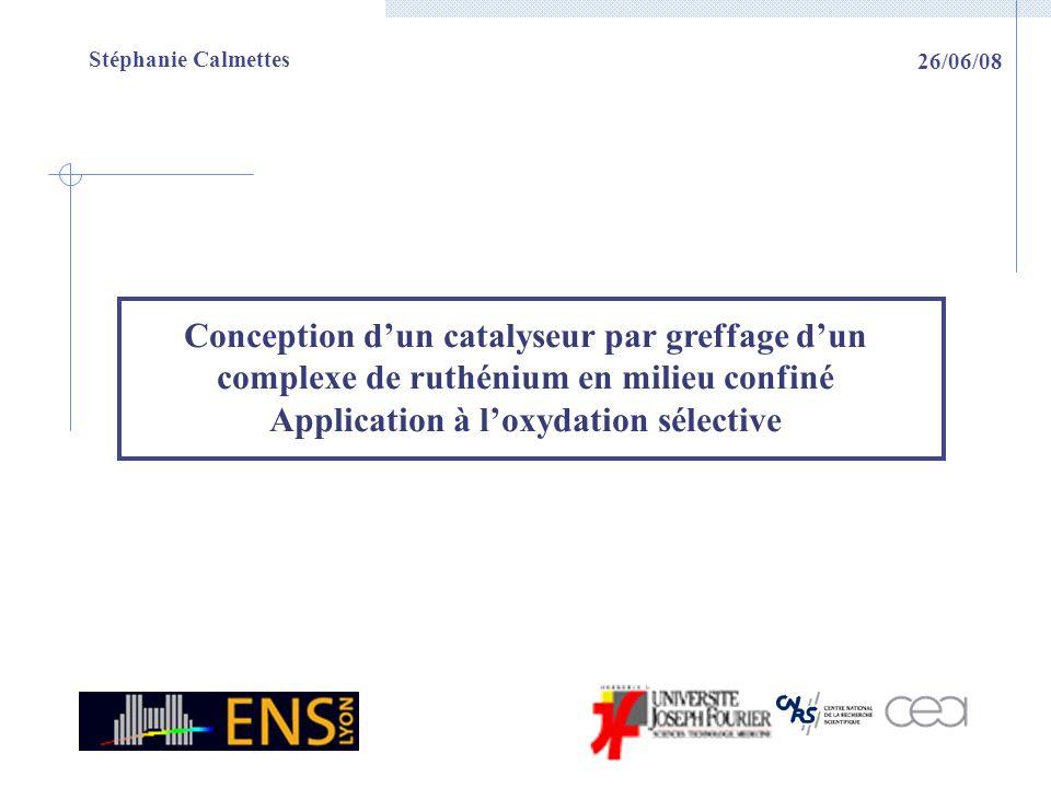 Stéphanie Calmettes Conception dun catalyseur par greffage dun complexe de ruthénium en milieu confiné Application à loxydation sélective 26/06/08