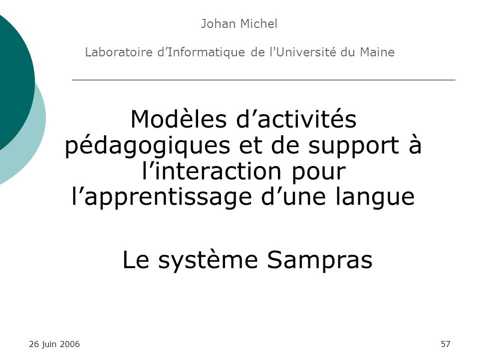 problématiquesupportactivitéssystèmeessaisconclusion 26 juin 200657 Modèles dactivités pédagogiques et de support à linteraction pour lapprentissage dune langue Le système Sampras Johan Michel Laboratoire dInformatique de l Université du Maine
