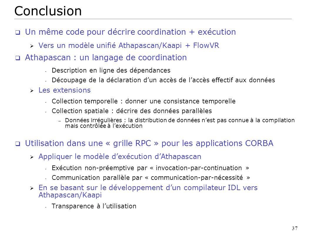 37 Conclusion Un même code pour décrire coordination + exécution Vers un modèle unifié Athapascan/Kaapi + FlowVR Athapascan : un langage de coordinati