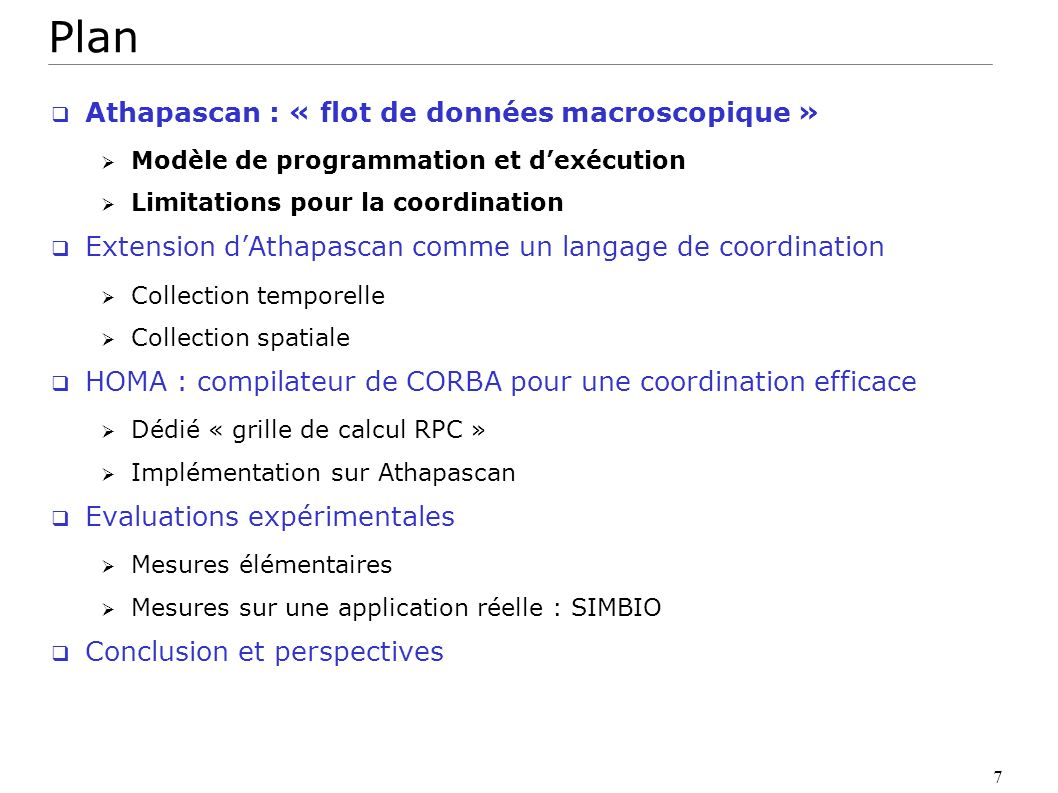 28 HOMA génère un « bon » programme Athapascan 1- les tâches sont non bloquantes : « invocation-par-continuation » 2- communication directe : « communication-par-necéssité » Autorise lordonnancement local non préemptif parallèle et efficace Intérêt : HOMA hérite du modèle de coût Athapascan Le temps dexécution dun code sur P machines T HOMA = Tp = O( T1 / p + T + h( C1 / p + C ) ) + O( ) Mieux que CORBA qui séquentialise les appels RMI distants T CORBA = O( T1 + h C1 ) + O( ) Pour un programme très parallèle (T << T1) impliquant un grand volume de données (C << C1) exécuté sur P machines T HOMA = T CORBA / P Exécution séquentielle Communication via client HOMA Résultats théoriques