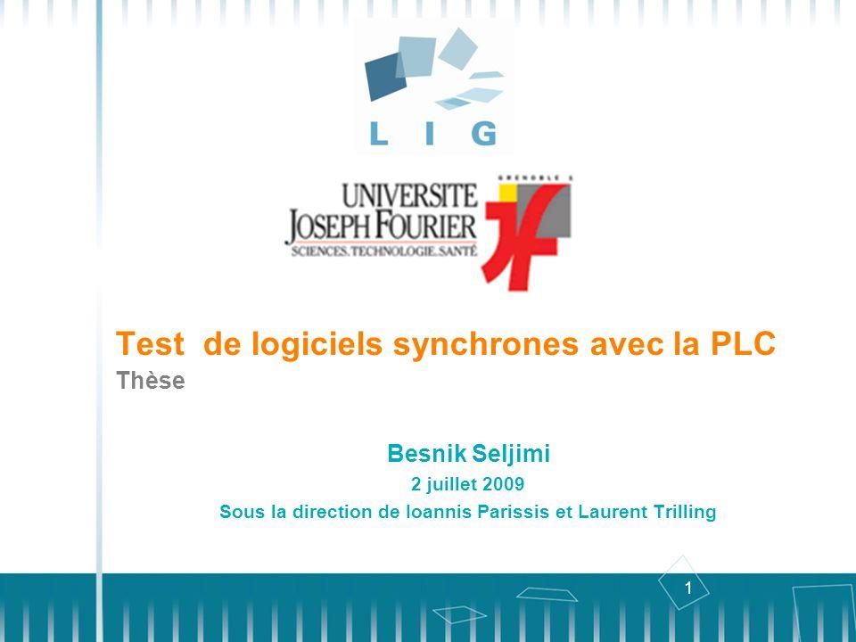 1 Test de logiciels synchrones avec la PLC Besnik Seljimi 2 juillet 2009 Sous la direction de Ioannis Parissis et Laurent Trilling Thèse