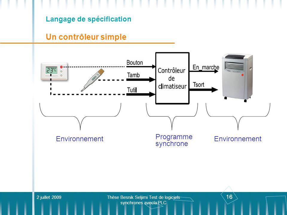 16 Langage de spécification Un contrôleur simple 2 juillet 2009Thèse Besnik Seljimi Test de logiciels synchrones avecla PLC Programme synchrone Enviro