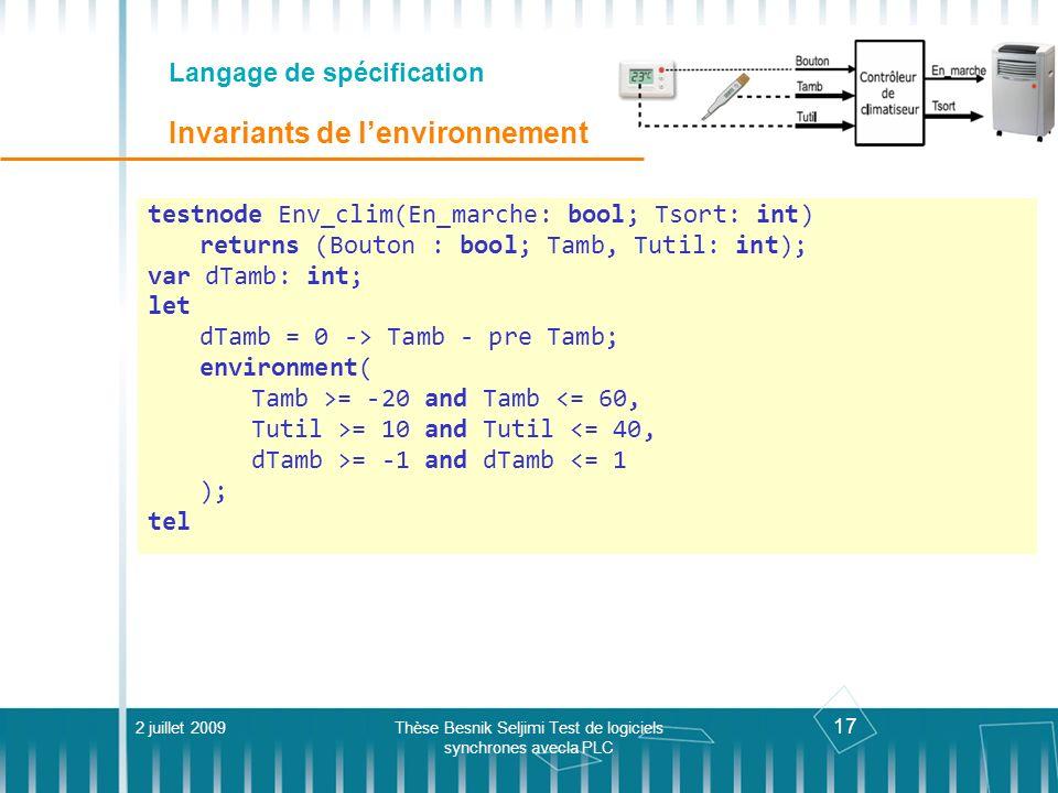 17 Langage de spécification Invariants de lenvironnement 2 juillet 2009Thèse Besnik Seljimi Test de logiciels synchrones avecla PLC testnode Env_clim(