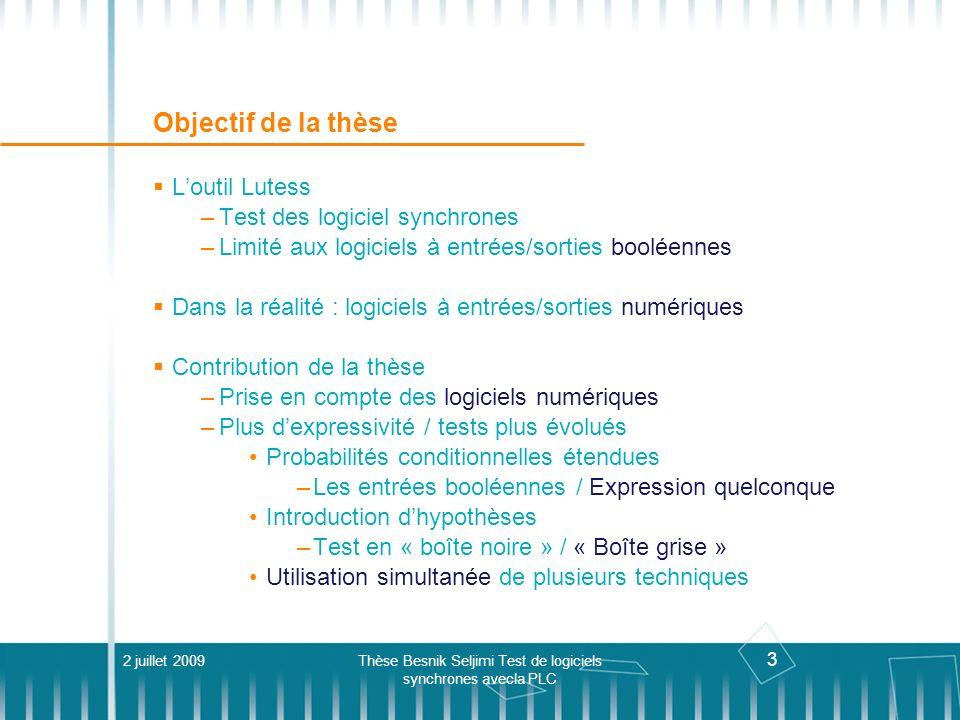 24 Langage de spécification Propriétés de sûreté 2 juillet 2009Thèse Besnik Seljimi Test de logiciels synchrones avecla PLC testnode Env_clim(En_marche: bool; Tsort: int) returns (Bouton : bool; Tamb, Tutil: int); var dTamb: int; let dTamb = 0 -> Tamb - pre Tamb; environment( Tamb >= -20 and Tamb <= 60, Tutil >= 10 and Tutil <= 40, dTamb >= -1 and dTamb <= 1 ); safeprop(implies(En_marche and Tamb Tutil)); tel
