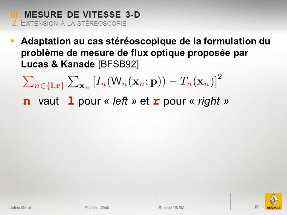 Julien Morat 1 er Juillet 2008 Renault / INRIA III. MESURE DE VITESSE 3-D Adaptation au cas stéréoscopique de la formulation du problème de mesure de