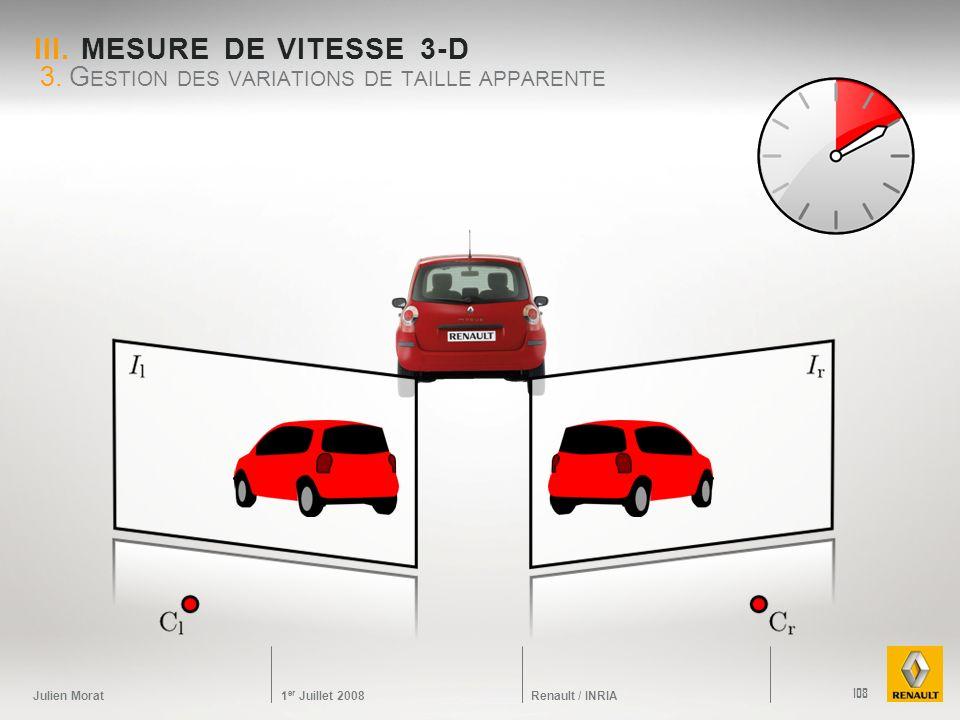 Julien Morat 1 er Juillet 2008 Renault / INRIA III. MESURE DE VITESSE 3-D 3. G ESTION DES VARIATIONS DE TAILLE APPARENTE 108