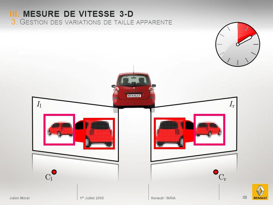 Julien Morat 1 er Juillet 2008 Renault / INRIA III. MESURE DE VITESSE 3-D 3. G ESTION DES VARIATIONS DE TAILLE APPARENTE 109