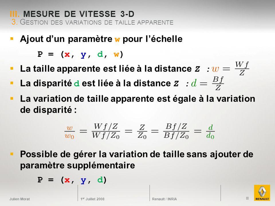 Julien Morat 1 er Juillet 2008 Renault / INRIA III. MESURE DE VITESSE 3-D Ajout dun paramètre w pour léchelle P = (x, y, d, w) La taille apparente est