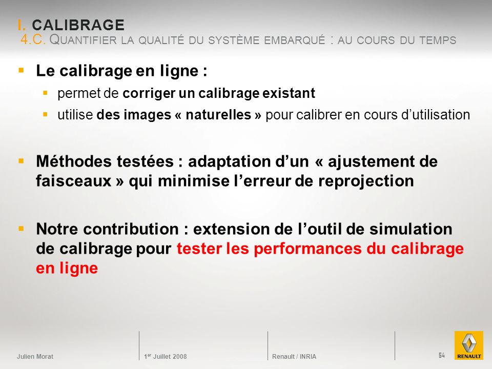Julien Morat 1 er Juillet 2008 Renault / INRIA I. CALIBRAGE Le calibrage en ligne : permet de corriger un calibrage existant utilise des images « natu